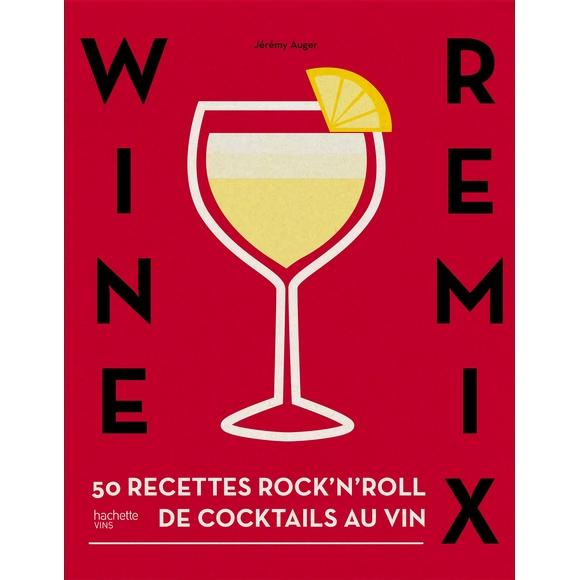 Wine Remix 50 recettes inédites à base de vin